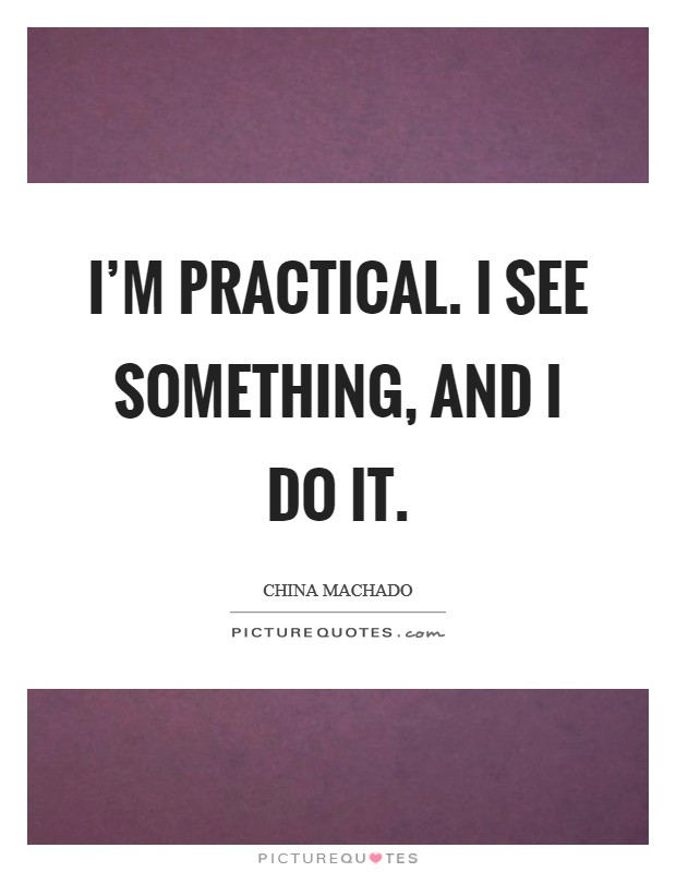 I'm practical. I see something, and I do it Picture Quote #1