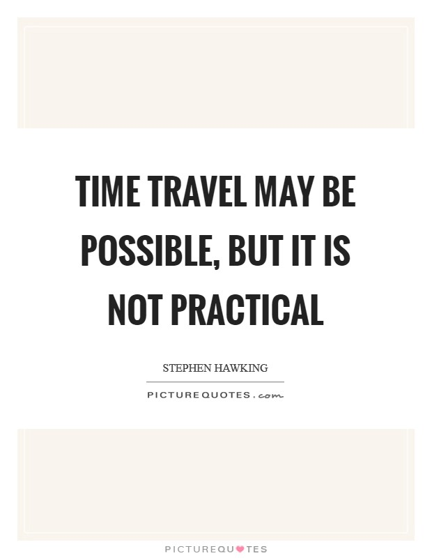 Time travel may be possible, but it is not practical Picture Quote #1