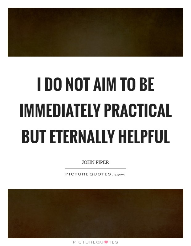 I do not aim to be immediately practical but eternally helpful Picture Quote #1