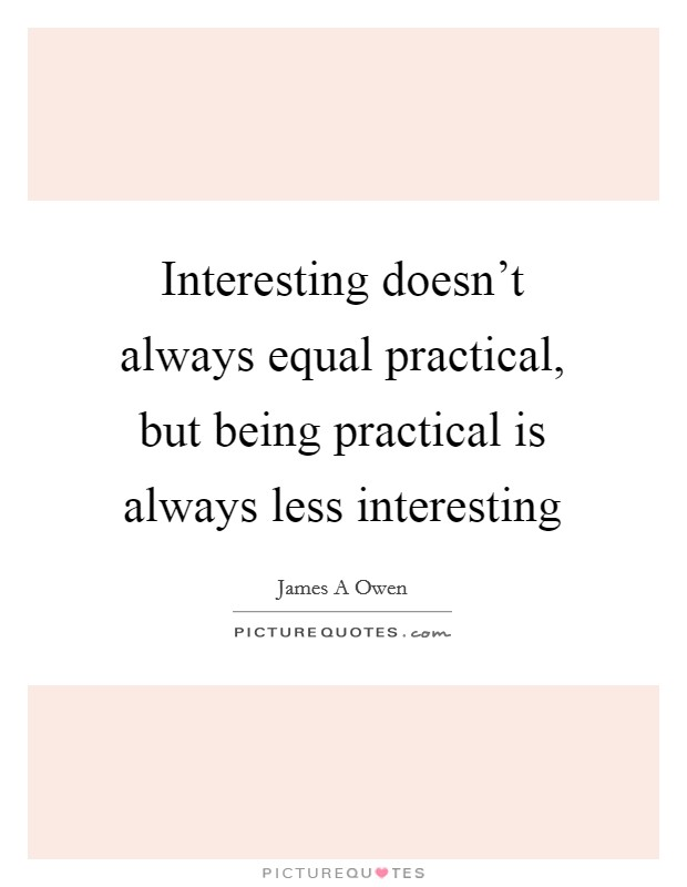 Interesting doesn't always equal practical, but being practical is always less interesting Picture Quote #1