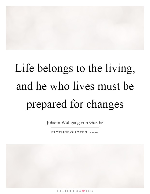 Life belongs to the living, and he who lives must be prepared for changes Picture Quote #1