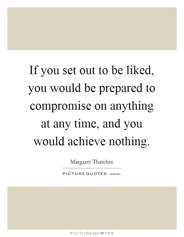 If you set out to be liked, you would be prepared to compromise on anything at any time, and you would achieve nothing. Picture Quote #1