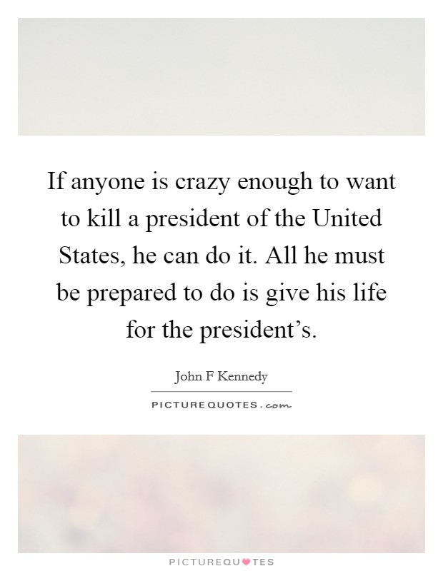 If anyone is crazy enough to want to kill a president of the United States, he can do it. All he must be prepared to do is give his life for the president's. Picture Quote #1