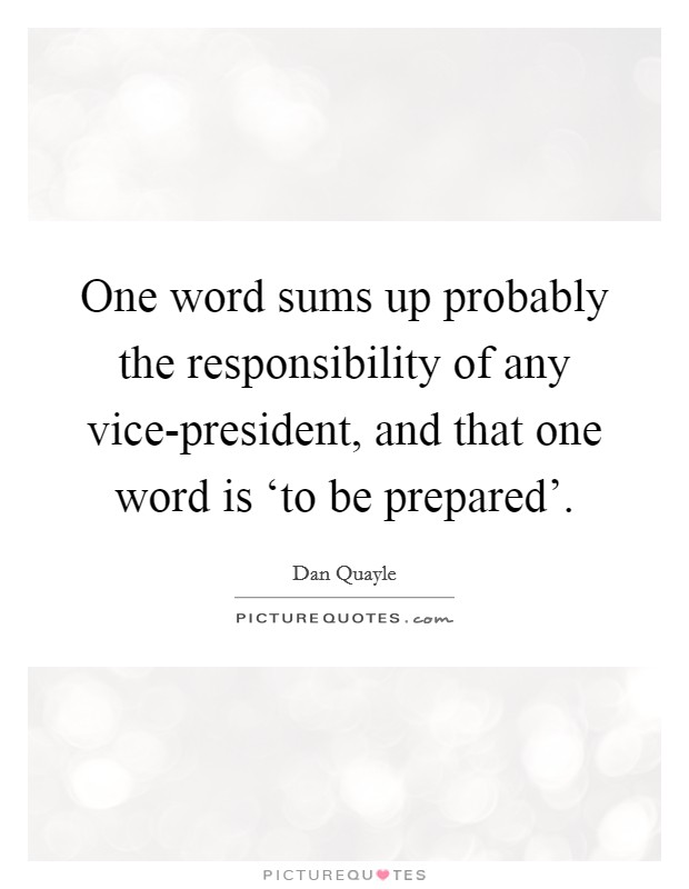 One word sums up probably the responsibility of any vice-president, and that one word is 'to be prepared'. Picture Quote #1