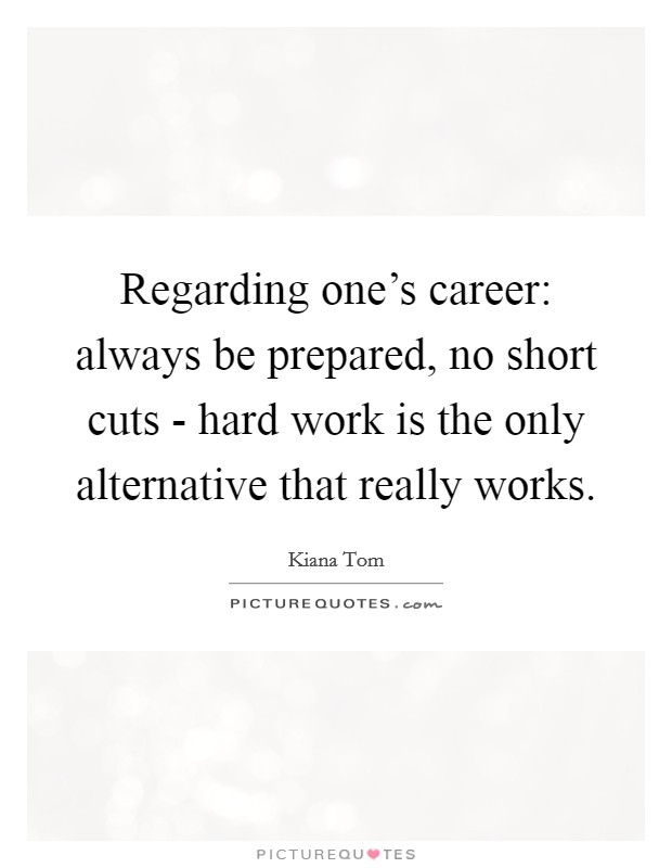 Regarding one's career: always be prepared, no short cuts - hard work is the only alternative that really works. Picture Quote #1