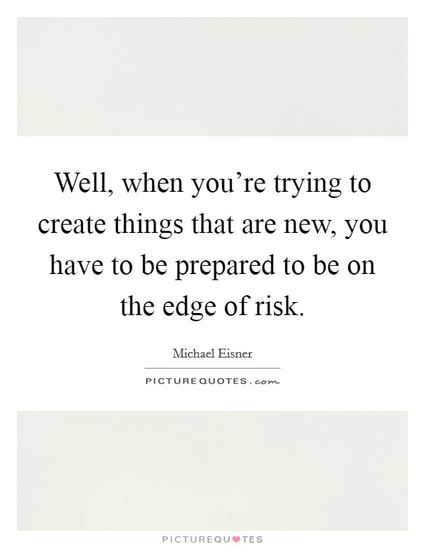 Well, when you're trying to create things that are new, you have to be prepared to be on the edge of risk. Picture Quote #1