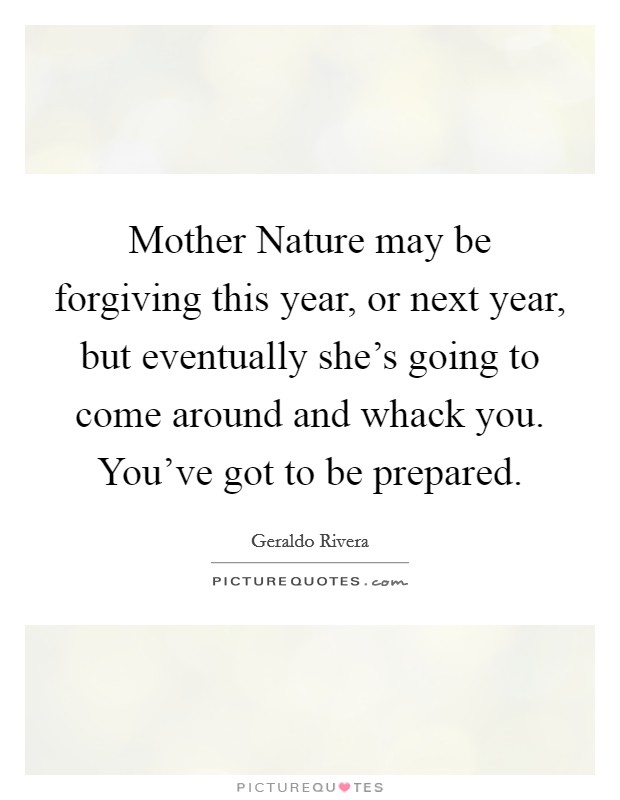 Mother Nature may be forgiving this year, or next year, but eventually she's going to come around and whack you. You've got to be prepared. Picture Quote #1