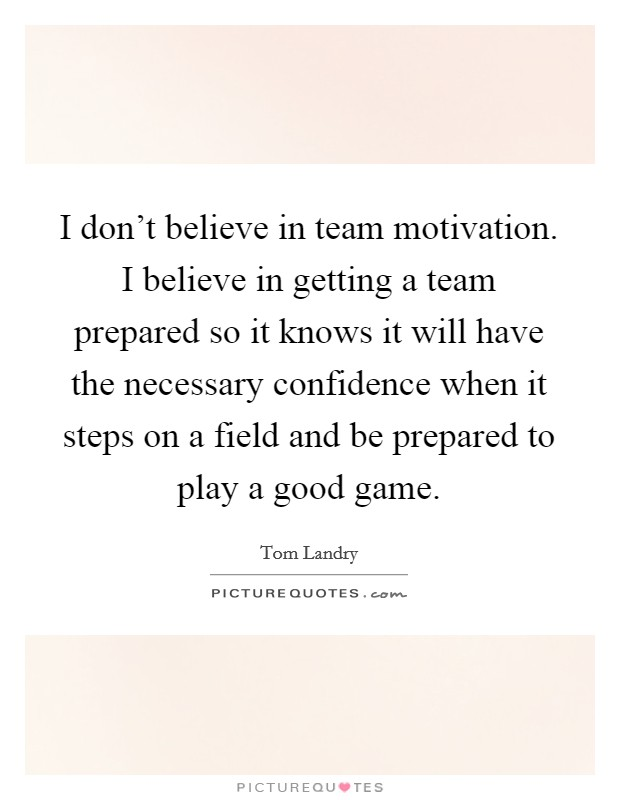 I don't believe in team motivation. I believe in getting a team prepared so it knows it will have the necessary confidence when it steps on a field and be prepared to play a good game. Picture Quote #1