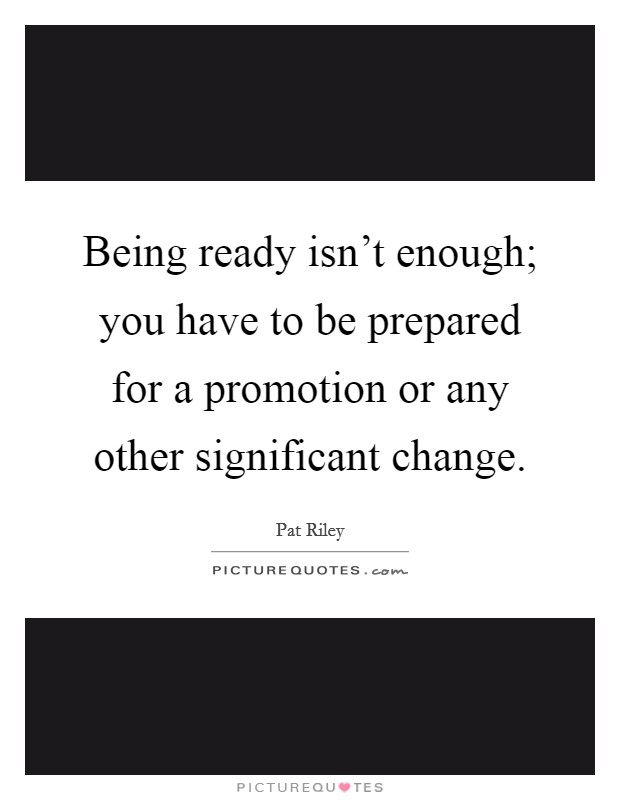 Being ready isn't enough; you have to be prepared for a promotion or any other significant change. Picture Quote #1