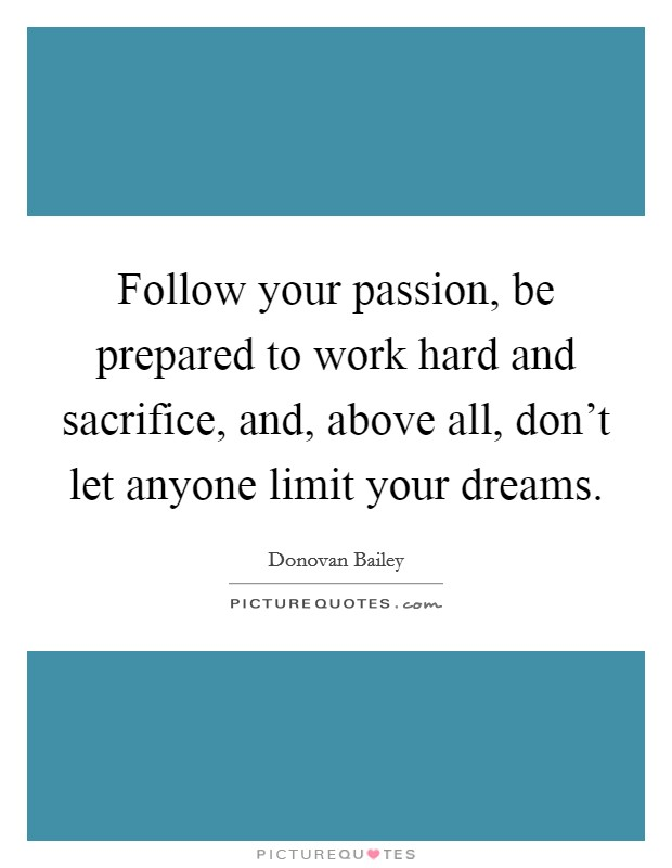 Follow your passion, be prepared to work hard and sacrifice, and, above all, don't let anyone limit your dreams. Picture Quote #1