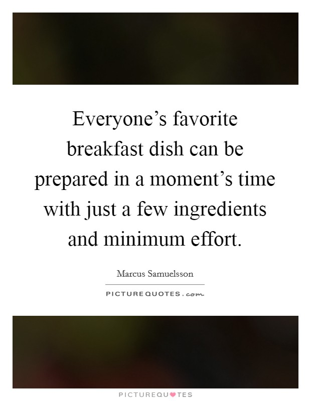 Everyone's favorite breakfast dish can be prepared in a moment's time with just a few ingredients and minimum effort. Picture Quote #1