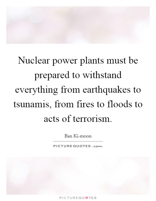Nuclear power plants must be prepared to withstand everything from earthquakes to tsunamis, from fires to floods to acts of terrorism. Picture Quote #1