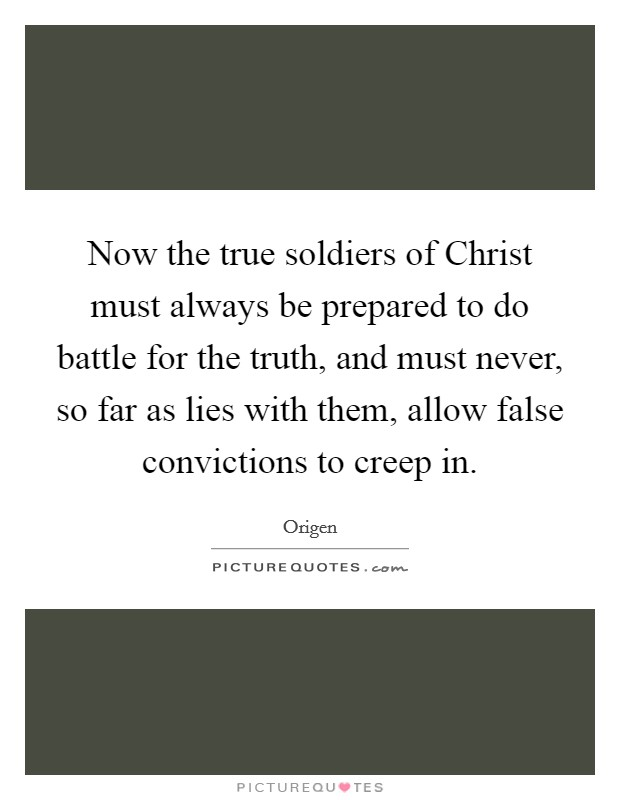 Now the true soldiers of Christ must always be prepared to do battle for the truth, and must never, so far as lies with them, allow false convictions to creep in Picture Quote #1