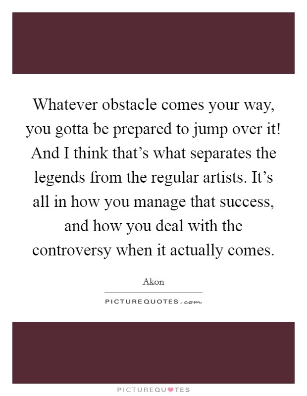 Whatever obstacle comes your way, you gotta be prepared to jump over it! And I think that's what separates the legends from the regular artists. It's all in how you manage that success, and how you deal with the controversy when it actually comes. Picture Quote #1