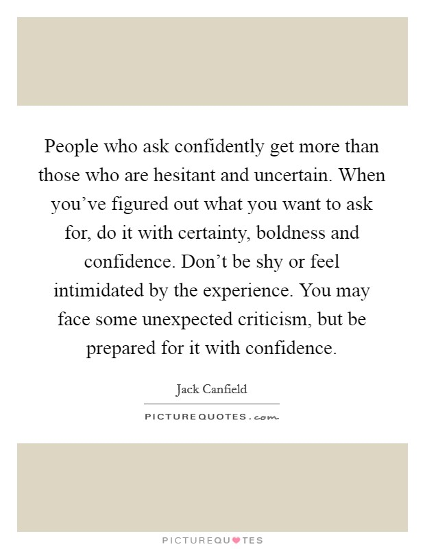 People who ask confidently get more than those who are hesitant and uncertain. When you've figured out what you want to ask for, do it with certainty, boldness and confidence. Don't be shy or feel intimidated by the experience. You may face some unexpected criticism, but be prepared for it with confidence. Picture Quote #1