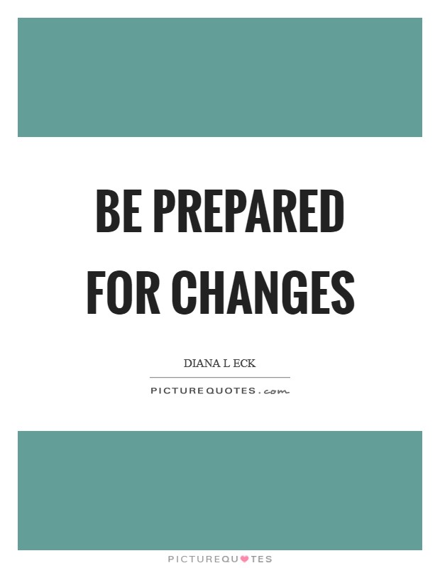 Be prepared for changes Picture Quote #1