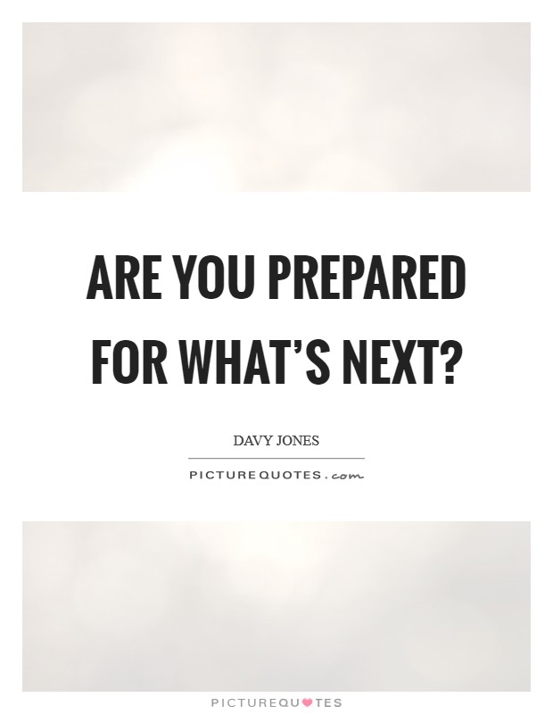 Are you prepared for what's next? Picture Quote #1