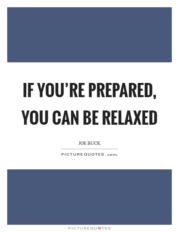 If you're prepared, you can be relaxed Picture Quote #1