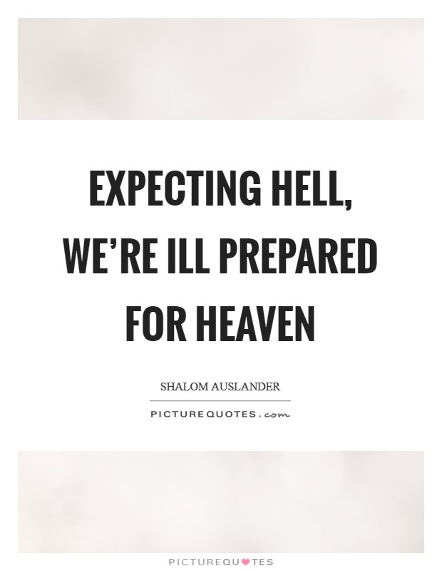 Expecting hell, we're ill prepared for heaven Picture Quote #1