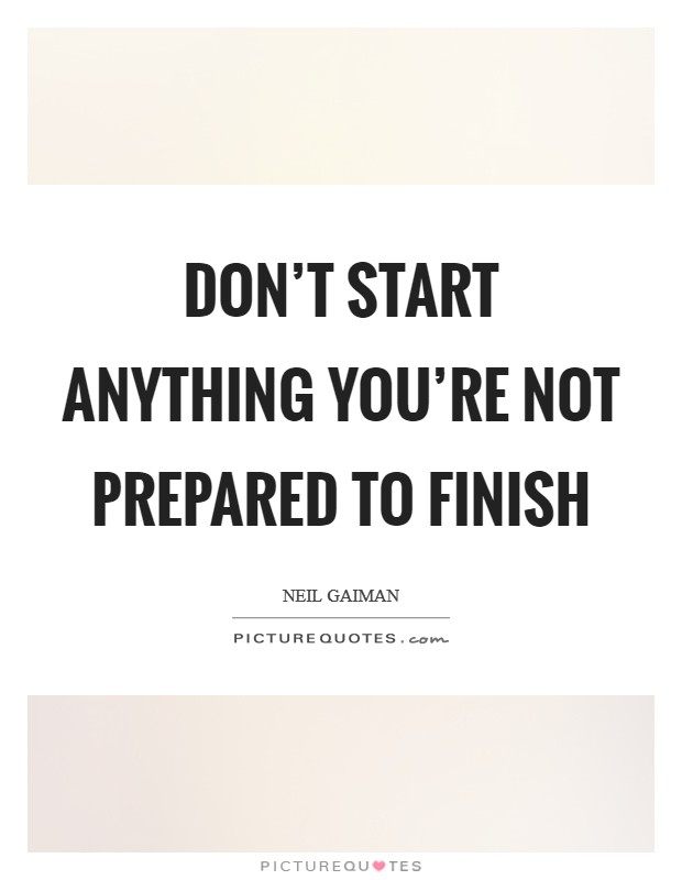 Don't start anything you're not prepared to finish Picture Quote #1