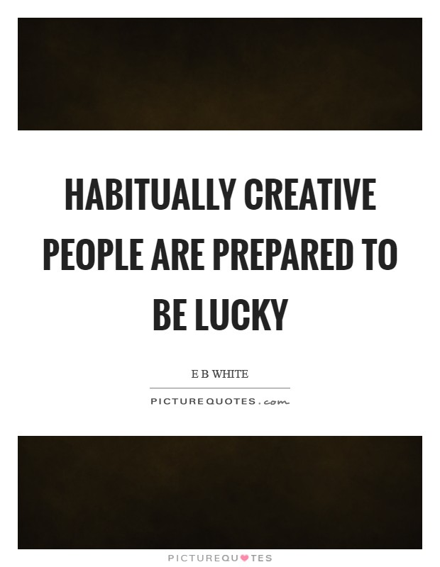 Habitually creative people are prepared to be lucky Picture Quote #1
