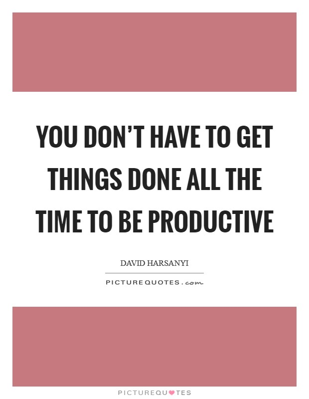 You don't have to get things done all the time to be productive Picture Quote #1
