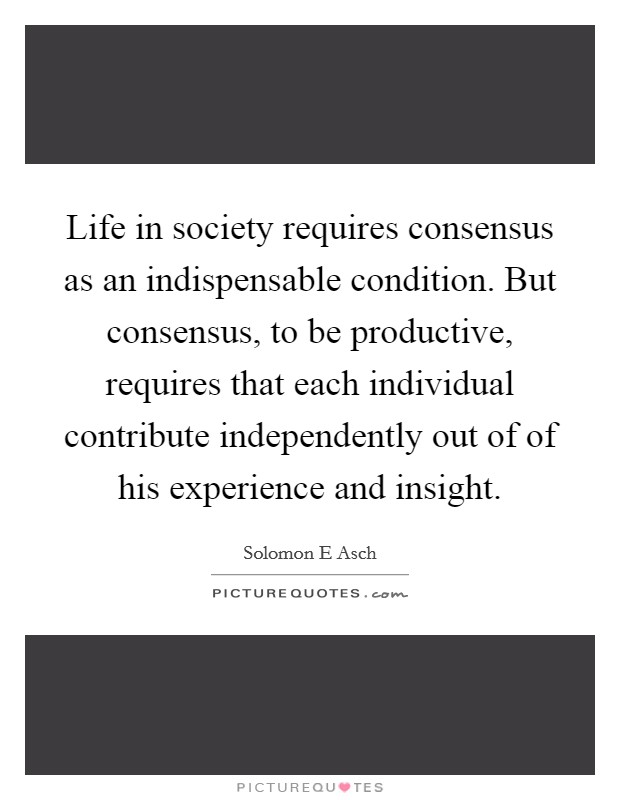 Life in society requires consensus as an indispensable condition. But consensus, to be productive, requires that each individual contribute independently out of of his experience and insight Picture Quote #1