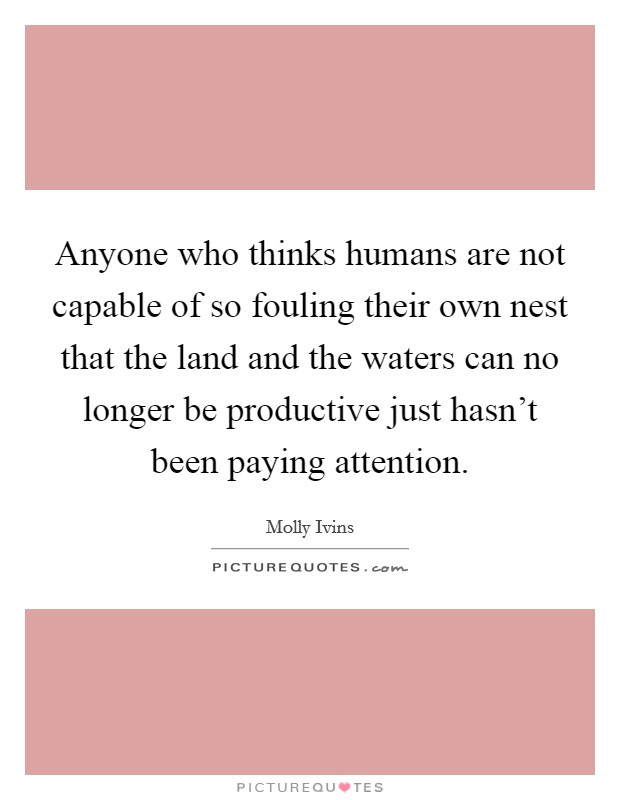 Anyone who thinks humans are not capable of so fouling their own nest that the land and the waters can no longer be productive just hasn't been paying attention Picture Quote #1