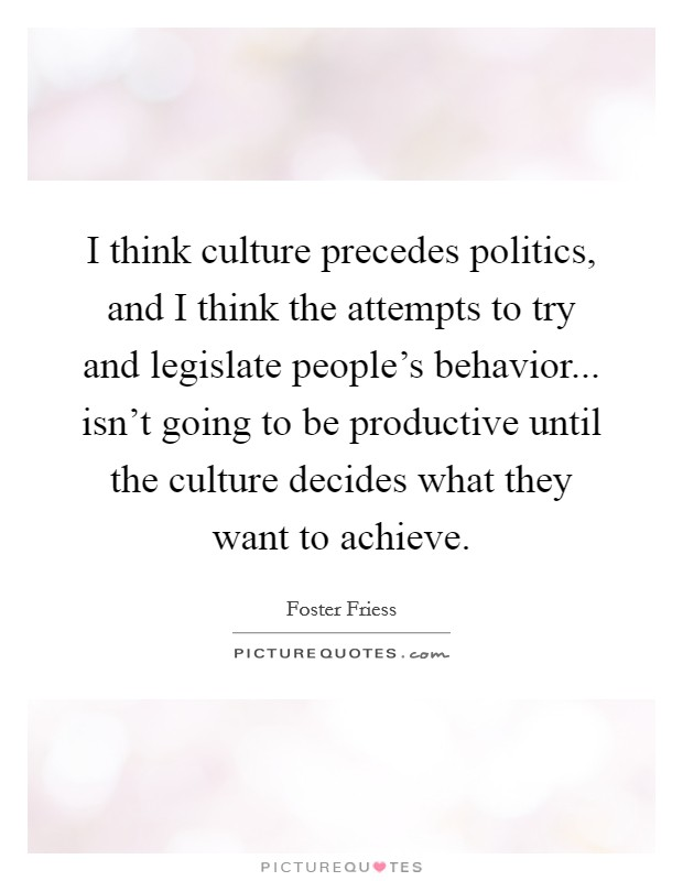 I think culture precedes politics, and I think the attempts to try and legislate people's behavior... isn't going to be productive until the culture decides what they want to achieve Picture Quote #1