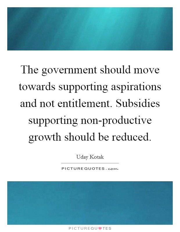 The government should move towards supporting aspirations and not entitlement. Subsidies supporting non-productive growth should be reduced Picture Quote #1