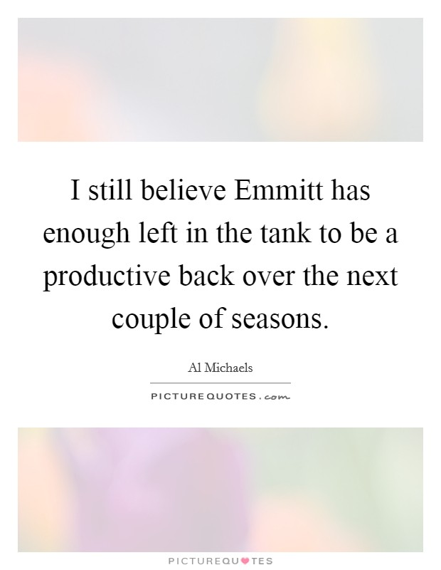 I still believe Emmitt has enough left in the tank to be a productive back over the next couple of seasons Picture Quote #1