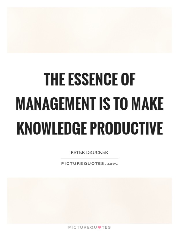 The essence of management is to make knowledge productive Picture Quote #1