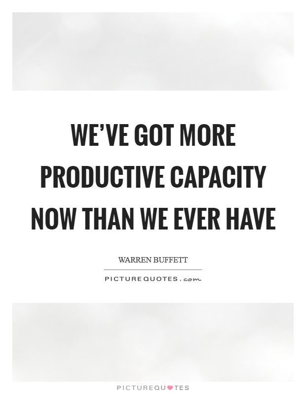 We've got more productive capacity now than we ever have Picture Quote #1