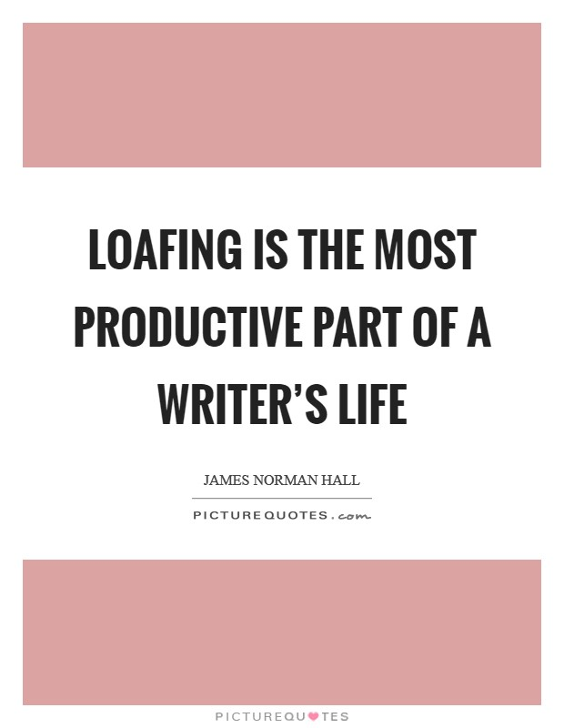Loafing is the most productive part of a writer's life Picture Quote #1