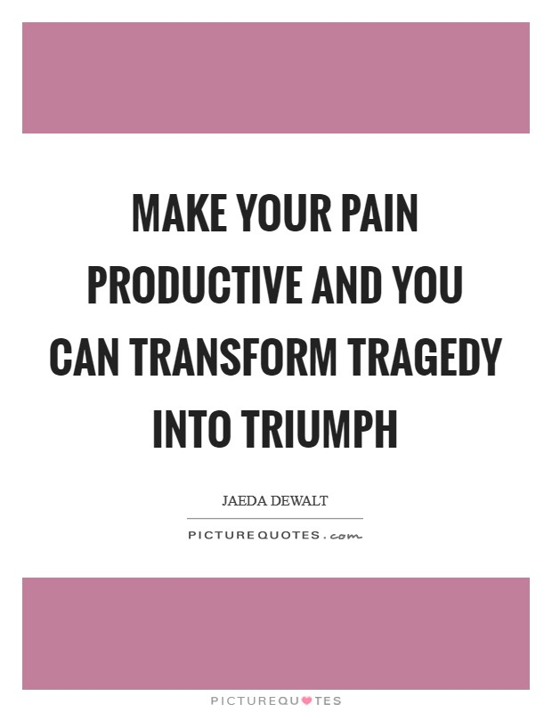 Make your pain productive and you can transform tragedy into triumph Picture Quote #1