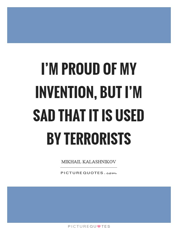 I'm proud of my invention, but I'm sad that it is used by terrorists Picture Quote #1
