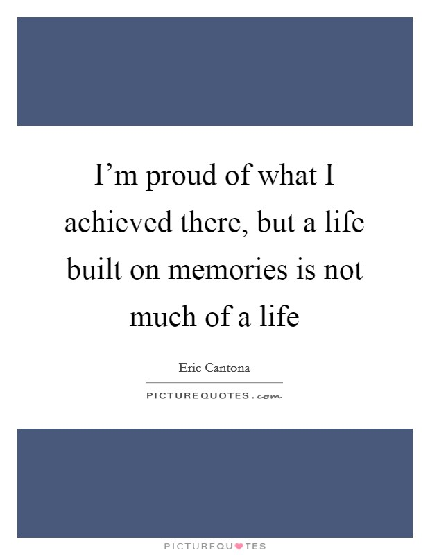 I'm proud of what I achieved there, but a life built on memories is not much of a life Picture Quote #1