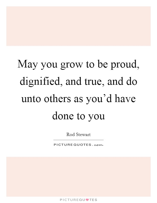 May you grow to be proud, dignified, and true, and do unto others as you'd have done to you Picture Quote #1