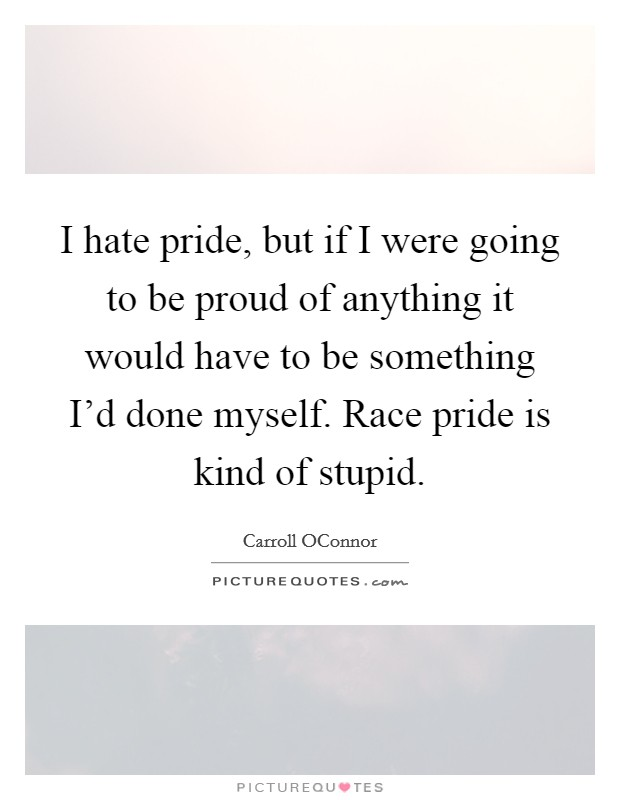 I hate pride, but if I were going to be proud of anything it would have to be something I'd done myself. Race pride is kind of stupid Picture Quote #1