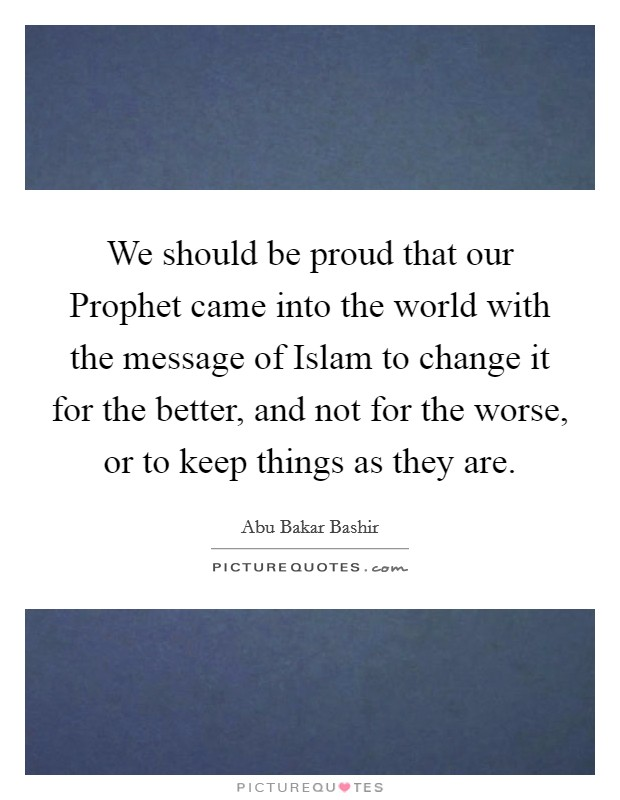 We should be proud that our Prophet came into the world with the message of Islam to change it for the better, and not for the worse, or to keep things as they are Picture Quote #1