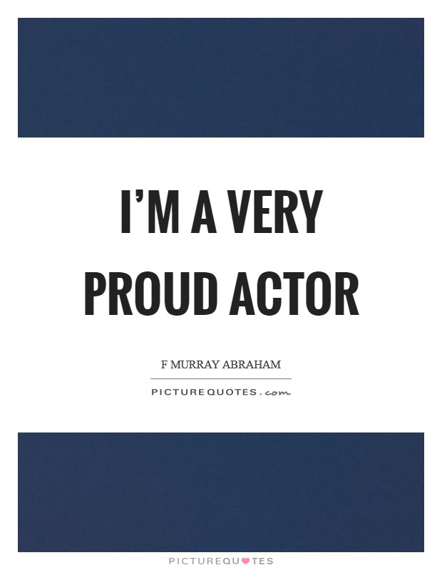 I'm a very proud actor Picture Quote #1