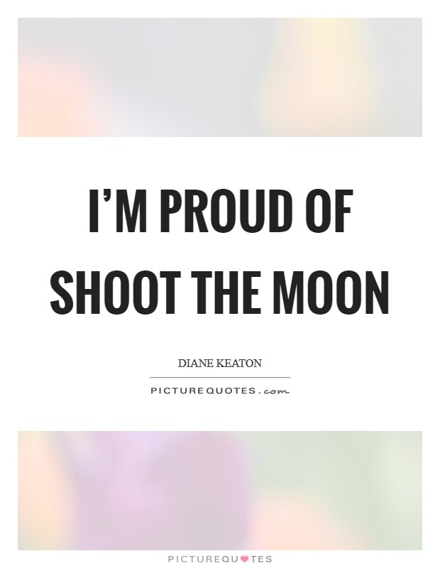 I'm proud of Shoot the Moon Picture Quote #1