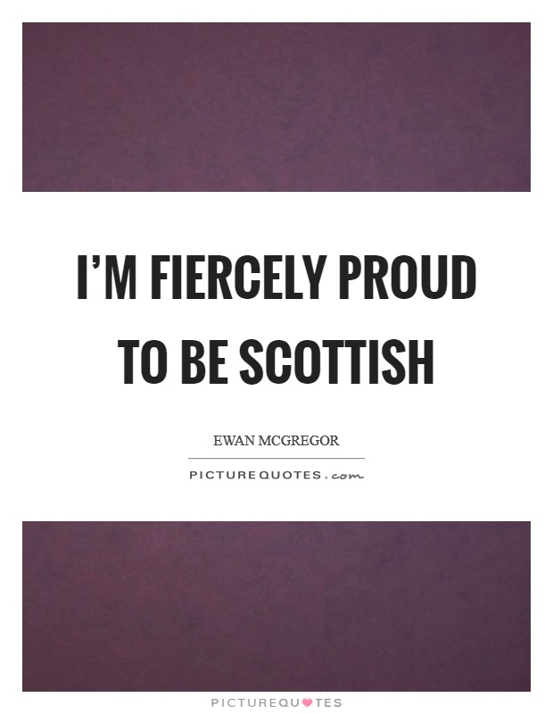 I'm fiercely proud to be Scottish Picture Quote #1