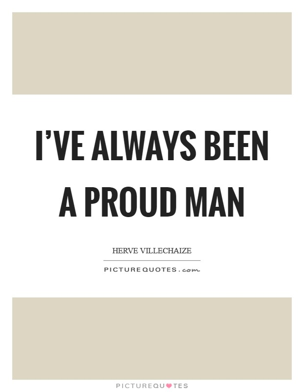 I've always been a proud man Picture Quote #1