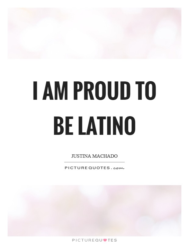 I am proud to be Latino Picture Quote #1