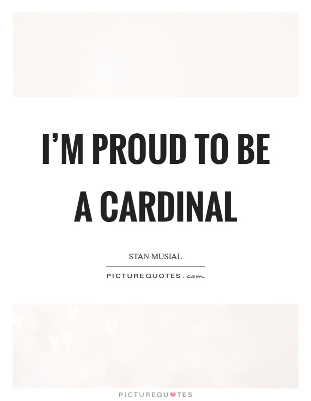 I'm proud to be a Cardinal Picture Quote #1