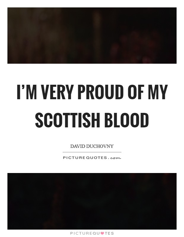 I'm very proud of my Scottish blood Picture Quote #1