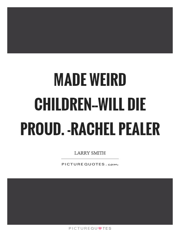 Made weird children--will die proud. -Rachel Pealer Picture Quote #1
