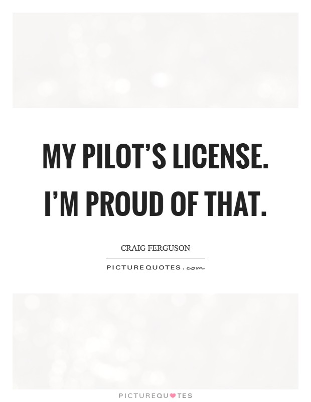My pilot's license. I'm proud of that Picture Quote #1
