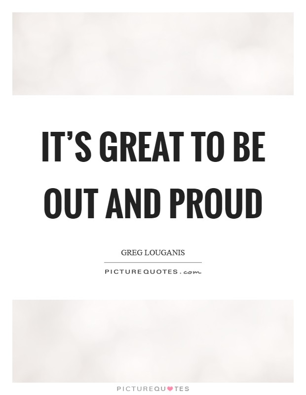 It's great to be out and proud Picture Quote #1